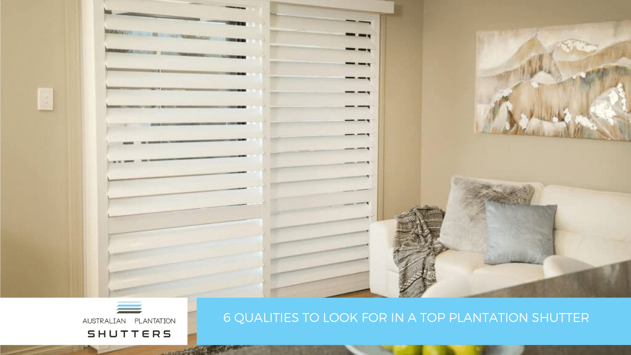 6 Qualities to Look for In A Top Plantation Shutter
